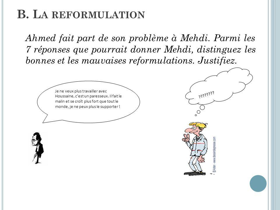 Ahmed fait part de son problème à Mehdi. Parmi les 7 réponses que pourrait donner Mehdi, distinguez les bonnes et les mauvaises reformulations. Justif