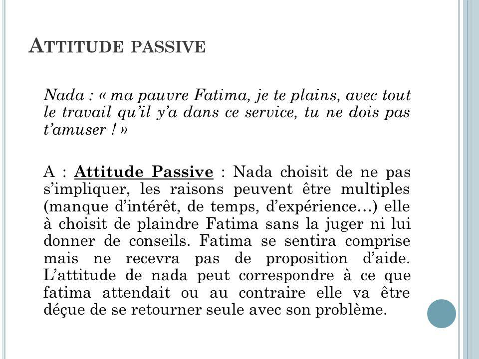 A TTITUDE PASSIVE Nada : « ma pauvre Fatima, je te plains, avec tout le travail qu'il y'a dans ce service, tu ne dois pas t'amuser ! » A : Attitude Pa