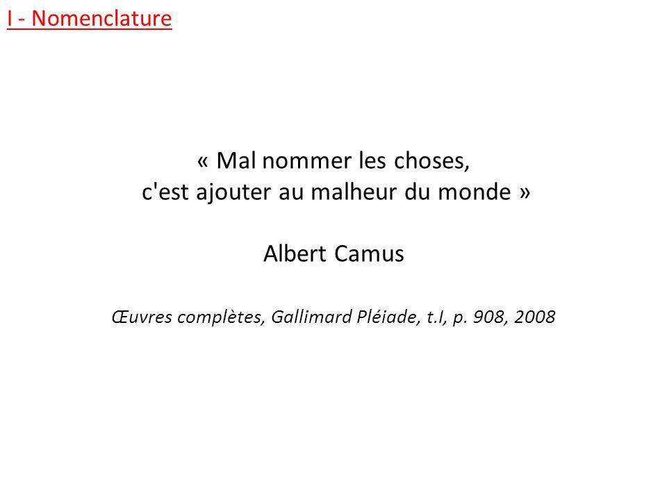 « Mal nommer les choses, c'est ajouter au malheur du monde » Albert Camus Œuvres complètes, Gallimard Pléiade, t.I, p. 908, 2008 I - Nomenclature