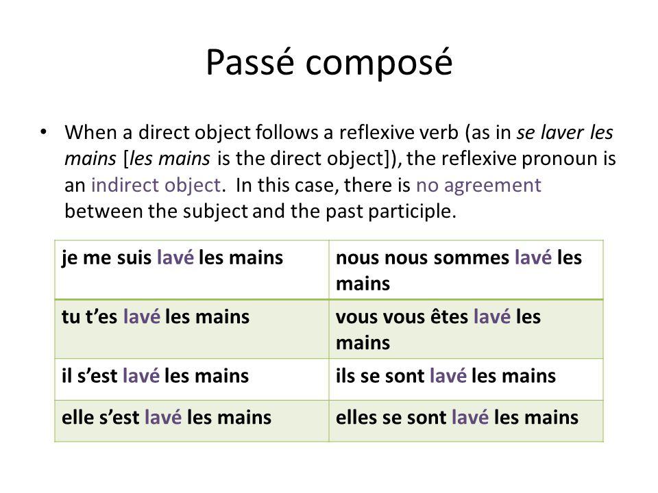Passé composé When a direct object follows a reflexive verb (as in se laver les mains [les mains is the direct object]), the reflexive pronoun is an indirect object.