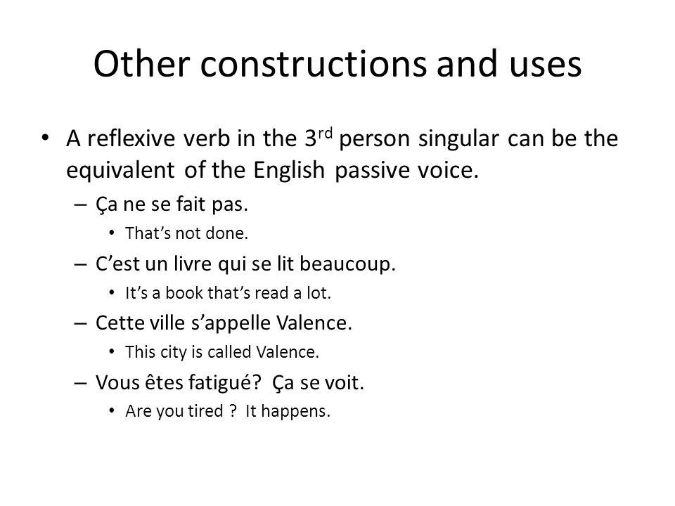Other constructions and uses A reflexive verb in the 3 rd person singular can be the equivalent of the English passive voice. – Ça ne se fait pas. Tha