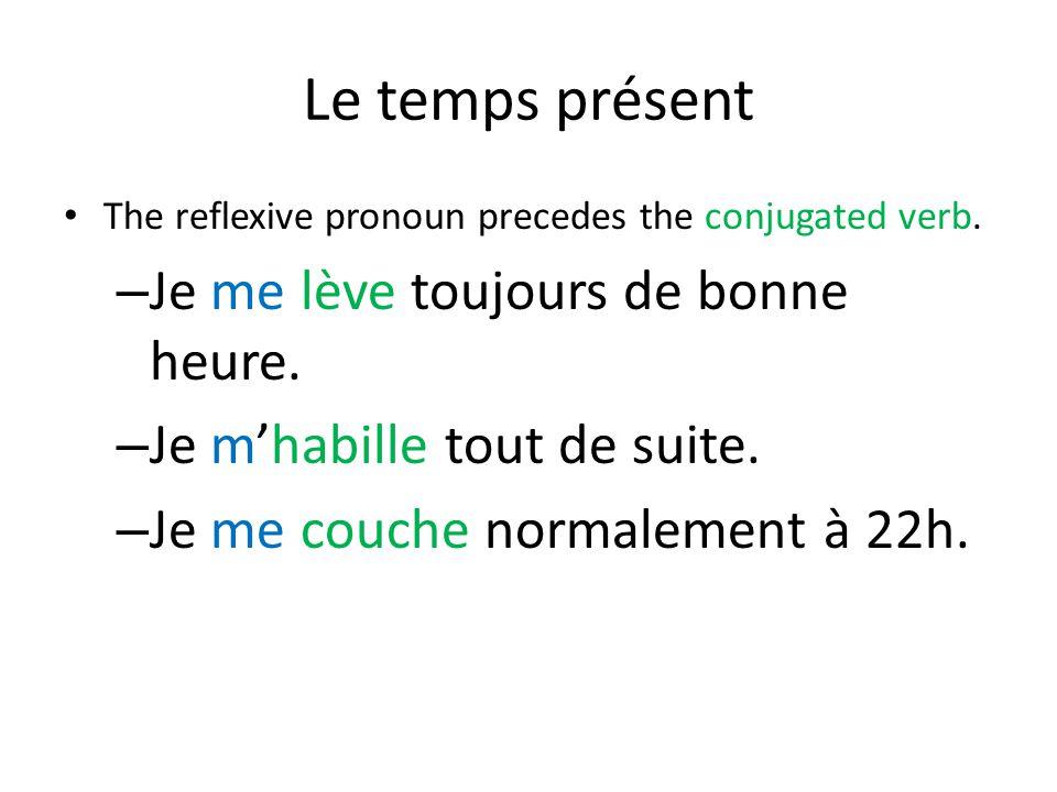 Le temps présent The reflexive pronoun precedes the conjugated verb. – Je me lève toujours de bonne heure. – Je m'habille tout de suite. – Je me couch