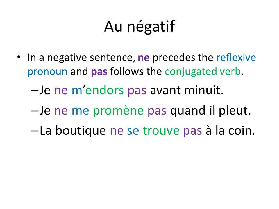 Au négatif In a negative sentence, ne precedes the reflexive pronoun and pas follows the conjugated verb. – Je ne m'endors pas avant minuit. – Je ne m