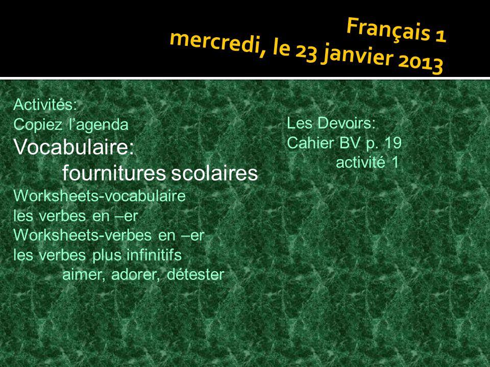Français 1 mercredi, le 23 janvier 2013 Activités: Copiez l'agenda Vocabulaire: fournitures scolaires Worksheets-vocabulaire les verbes en –er Workshe