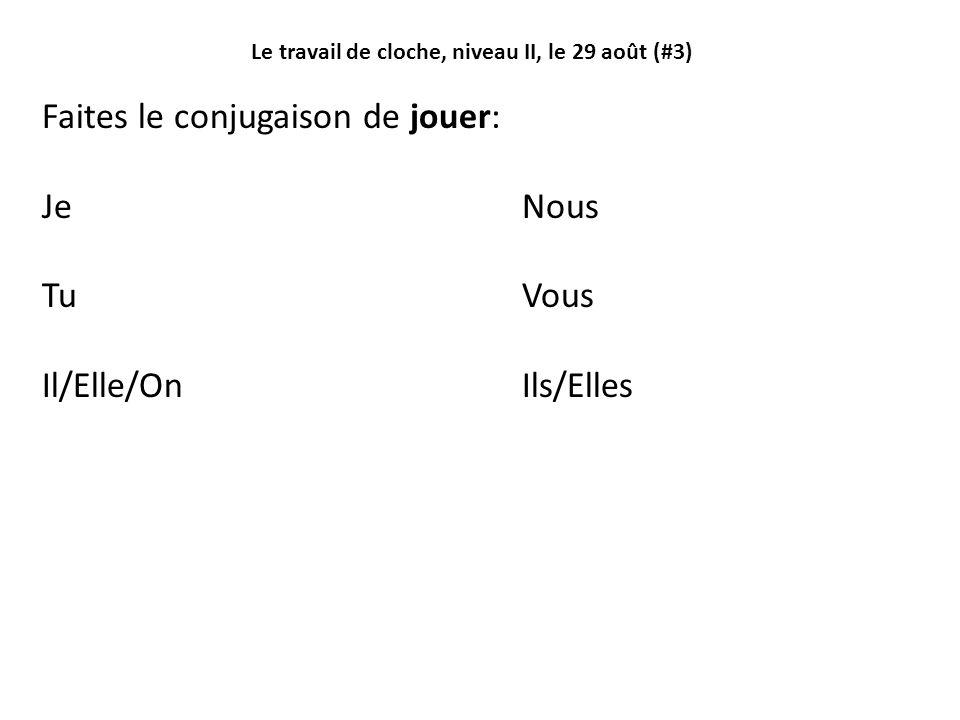 Le travail de cloche, niveau II, le 29 août (#3) Faites le conjugaison de jouer: JeNous TuVous Il/Elle/OnIls/Elles