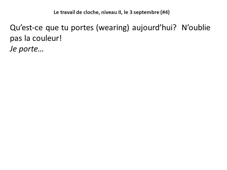 Le travail de cloche, niveau II, le 3 septembre (#4) Qu'est-ce que tu portes (wearing) aujourd'hui.