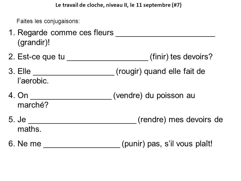 Le travail de cloche, niveau II, le 11 septembre (#7) Faites les conjugaisons: 1.Regarde comme ces fleurs ______________________ (grandir).