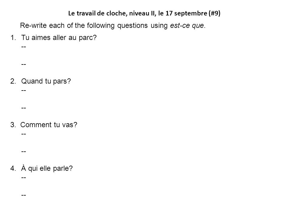 Le travail de cloche, niveau II, le 17 septembre (#9) Re-write each of the following questions using est-ce que.