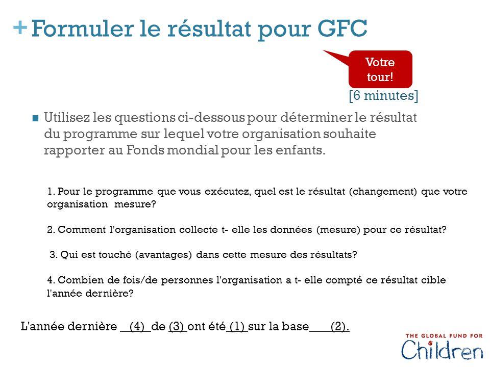 + Formuler le résultat pour GFC Utilisez les questions ci-dessous pour déterminer le résultat du programme sur lequel votre organisation souhaite rapporter au Fonds mondial pour les enfants.