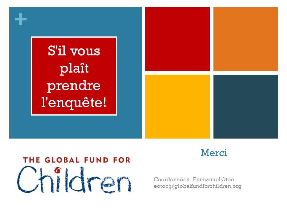 + Merci Coordonnées: Emmanuel Otoo eotoo@globalfundforchildren.org S il vous plaît prendre l enquête !