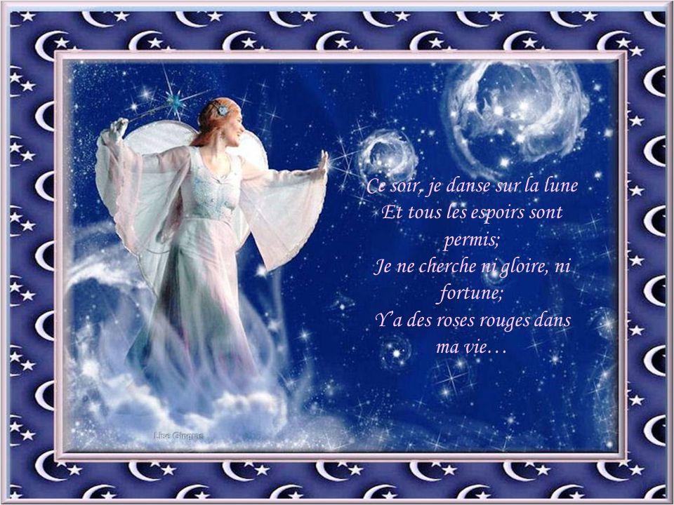 Ce soir, je danse sur la lune Et tous les espoirs sont permis; Je ne cherche ni gloire, ni fortune; Y'a des roses rouges dans ma vie…