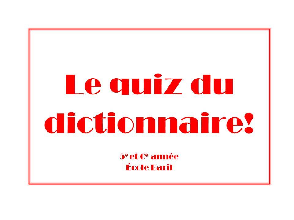 Le quiz du dictionnaire! 5 e et 6 e année École Baril