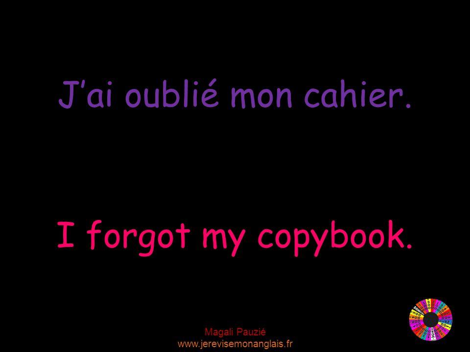 Magali Pauzié www.jerevisemonanglais.fr I forgot my copybook. J'ai oublié mon cahier.