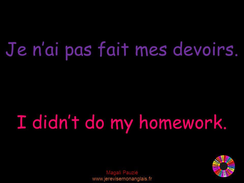 Magali Pauzié www.jerevisemonanglais.fr I didn't do my homework. Je n'ai pas fait mes devoirs.