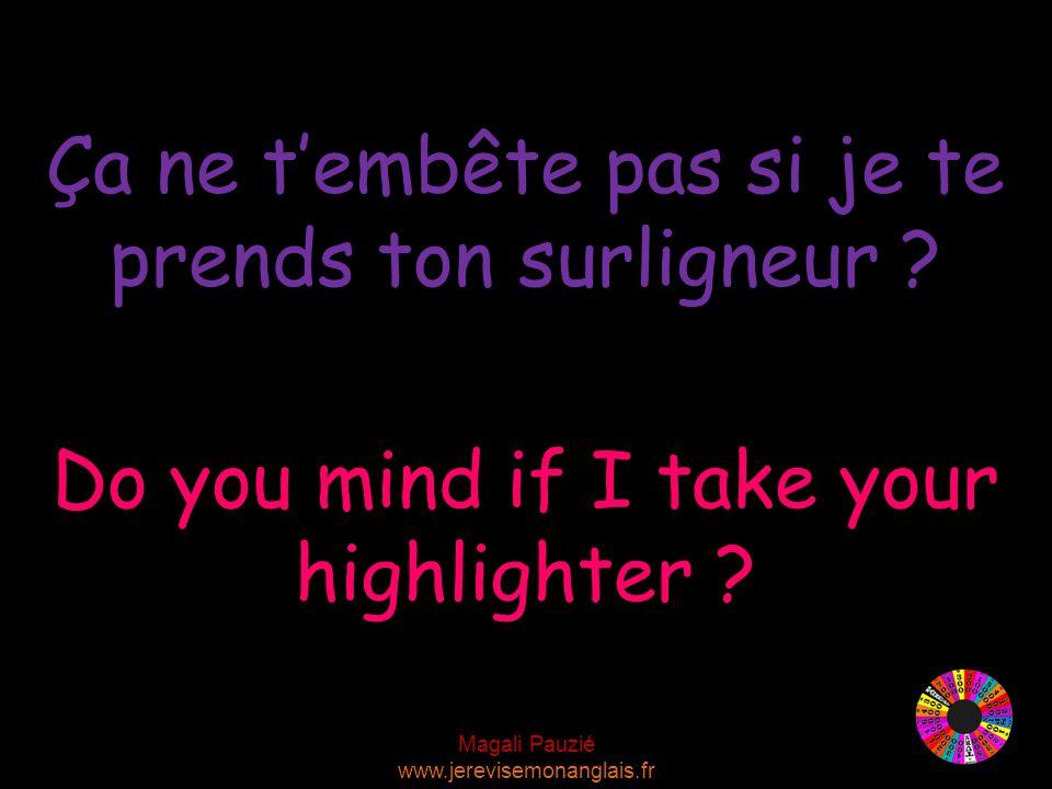 Magali Pauzié www.jerevisemonanglais.fr Do you mind if I take your highlighter .