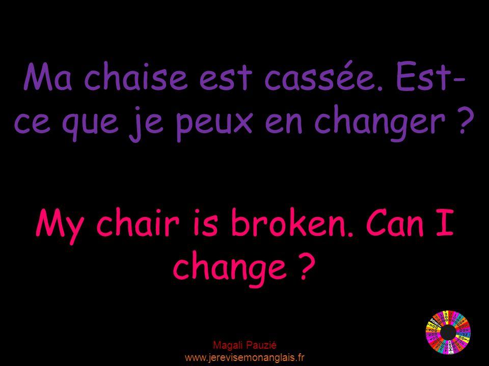 Magali Pauzié www.jerevisemonanglais.fr My chair is broken.