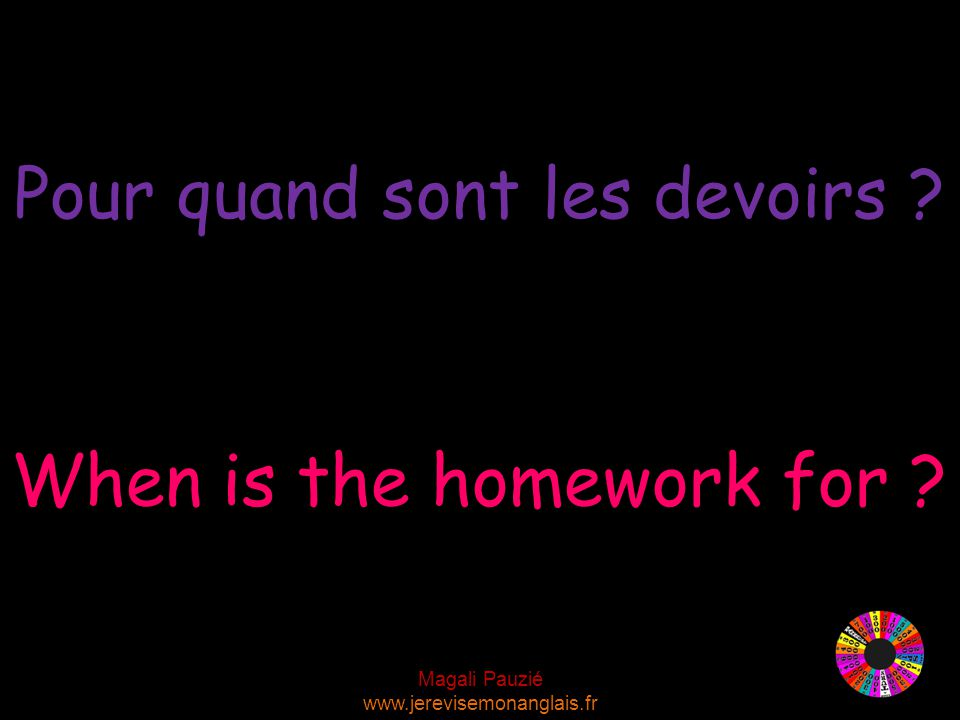 Magali Pauzié www.jerevisemonanglais.fr When is the homework for ? Pour quand sont les devoirs ?