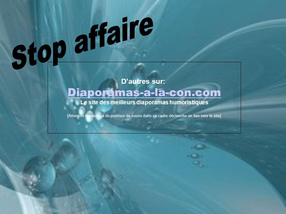 D'autres sur: Diaporamas-a-la-con.com Le site des meilleurs diaporamas humoristiques [Attention le passage du pointeur de souris dans ce cadre déclenche un lien vers le site]