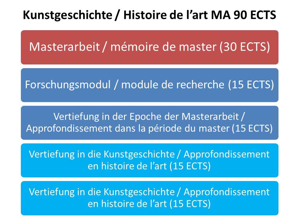 Kunstgeschichte / Histoire de l'art MA 90 ECTS Masterarbeit / mémoire de master (30 ECTS) Forschungsmodul / module de recherche (15 ECTS) Vertiefung in der Epoche der Masterarbeit / Approfondissement dans la période du master (15 ECTS) Vertiefung in die Kunstgeschichte / Approfondissement en histoire de l'art (15 ECTS)
