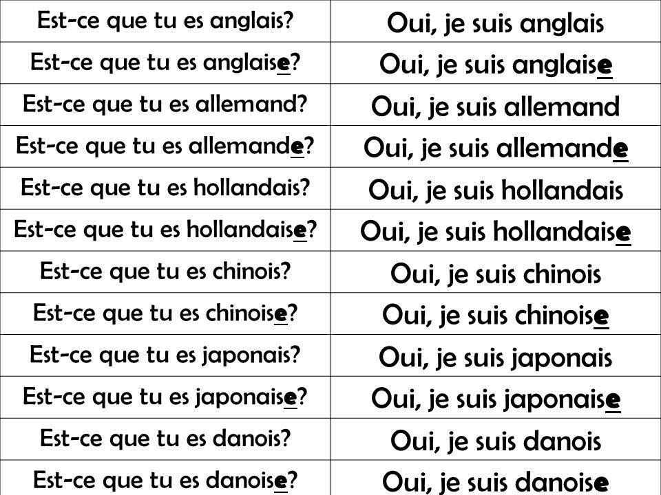 Est-ce que tu es anglais? Oui, je suis anglais Est-ce que tu es anglais e ? Oui, je suis anglais e Est-ce que tu es allemand? Oui, je suis allemand Es