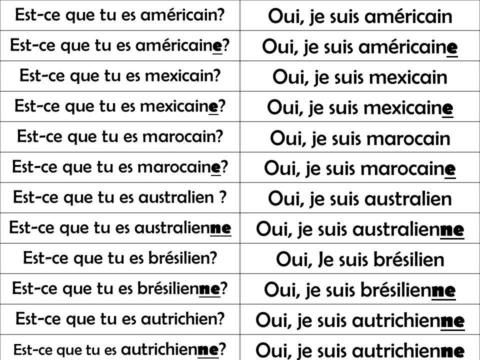 Est-ce que tu es américain? Oui, je suis américain Est-ce que tu es américain e ? Oui, je suis américain e Est-ce que tu es mexicain? Oui, je suis mex