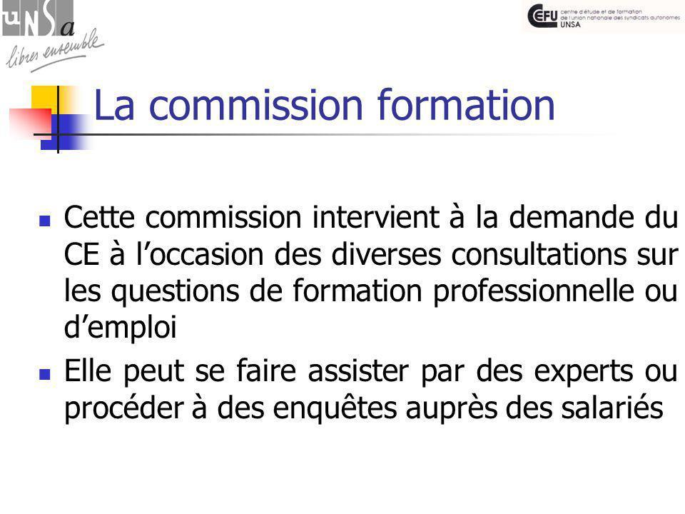 La commission formation Cette commission intervient à la demande du CE à l'occasion des diverses consultations sur les questions de formation professionnelle ou d'emploi Elle peut se faire assister par des experts ou procéder à des enquêtes auprès des salariés