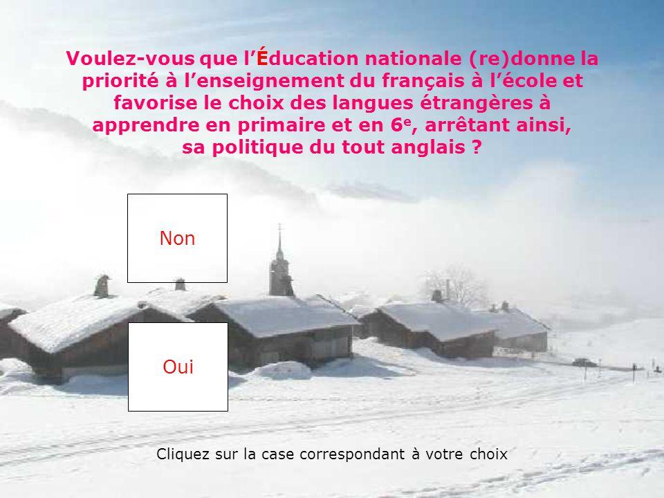 Voulez-vous que l'Éducation nationale (re)donne la priorité à l'enseignement du français à l'école et favorise le choix des langues étrangères à apprendre en primaire et en 6 e, arrêtant ainsi, sa politique du tout anglais .