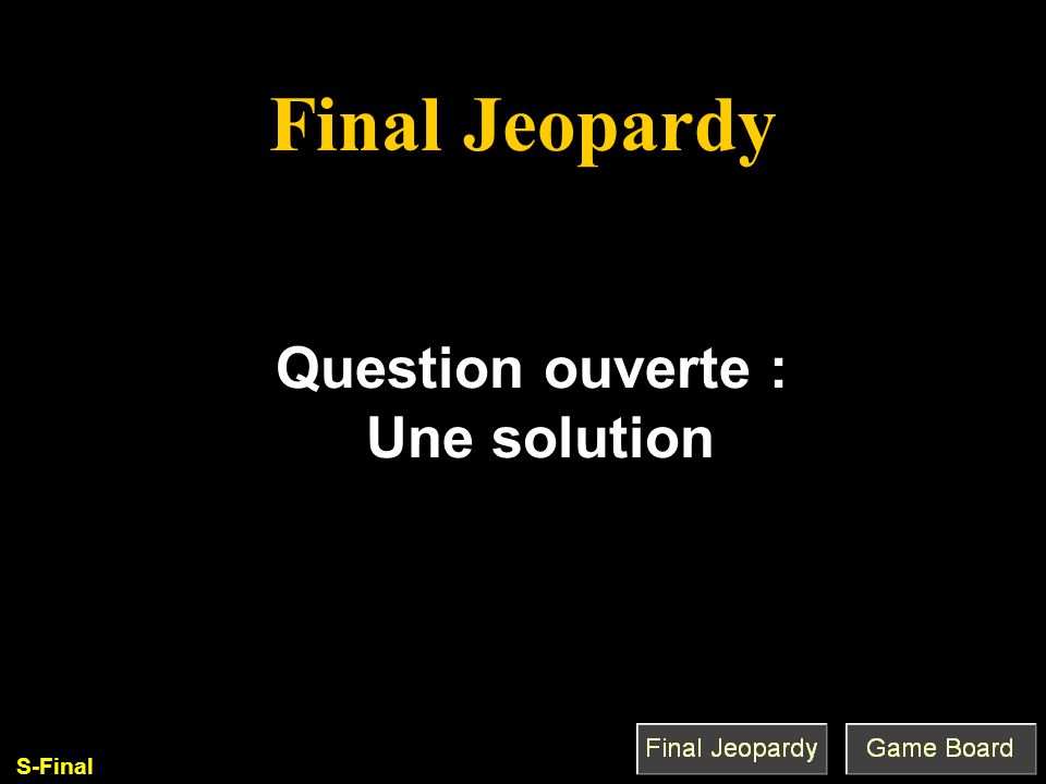 Final Jeopardy Q'est-ce que c'est que. Question ouverte : Une solution S-Final