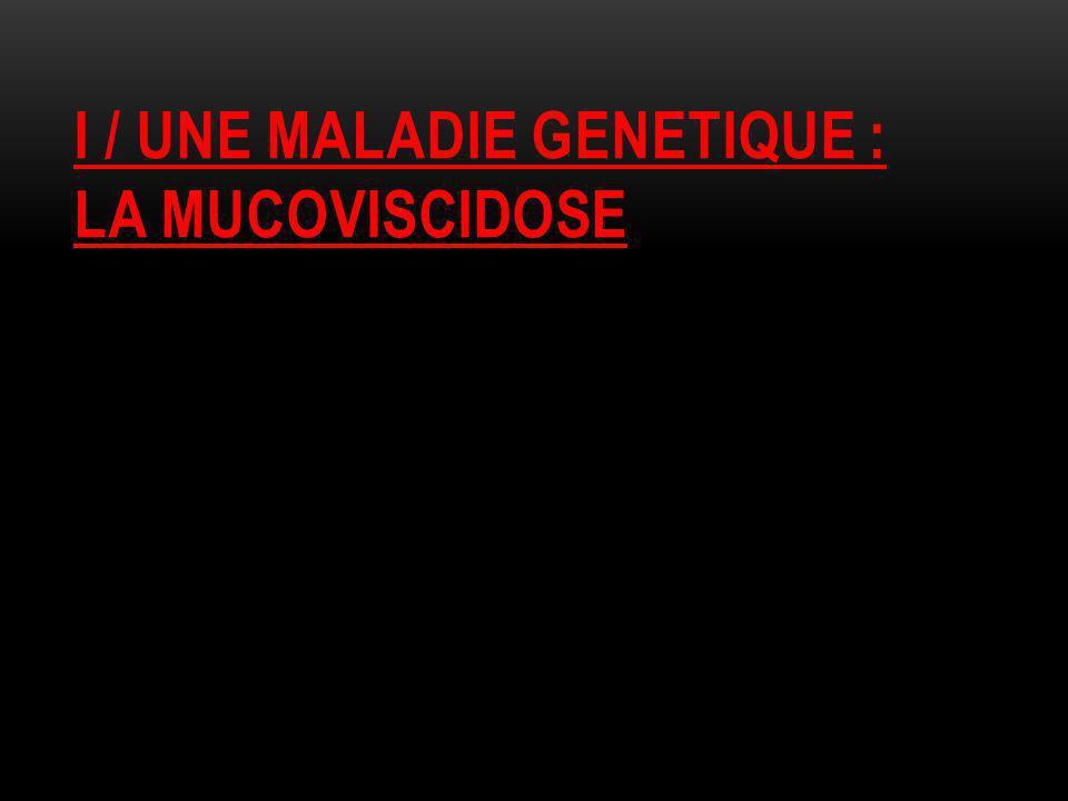 I / UNE MALADIE GENETIQUE : LA MUCOVISCIDOSE