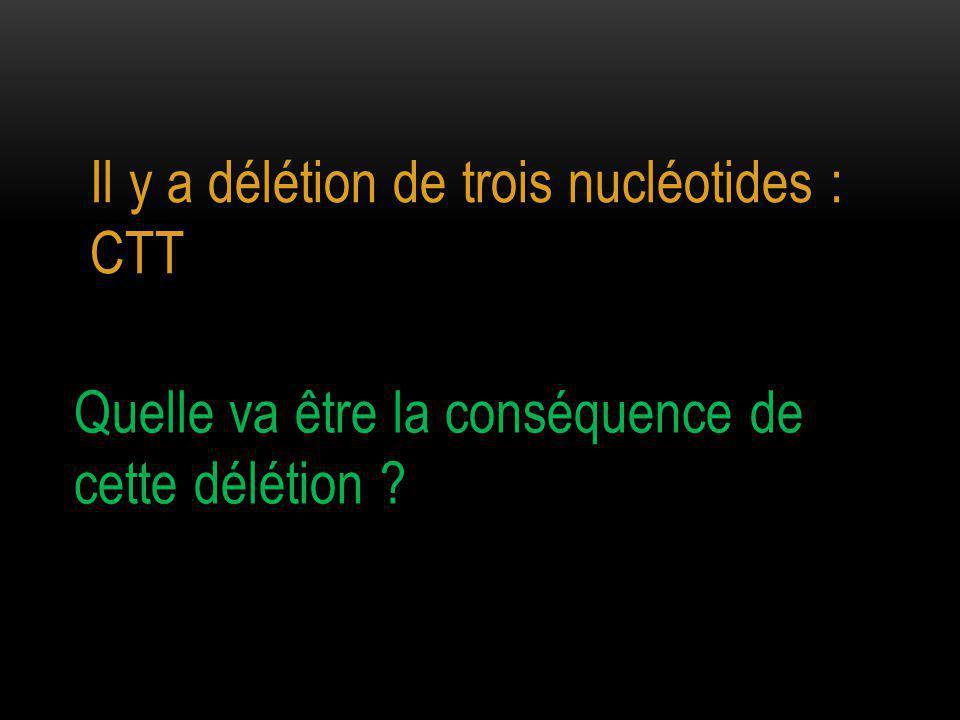 Quelle va être la conséquence de cette délétion ? Il y a délétion de trois nucléotides : CTT