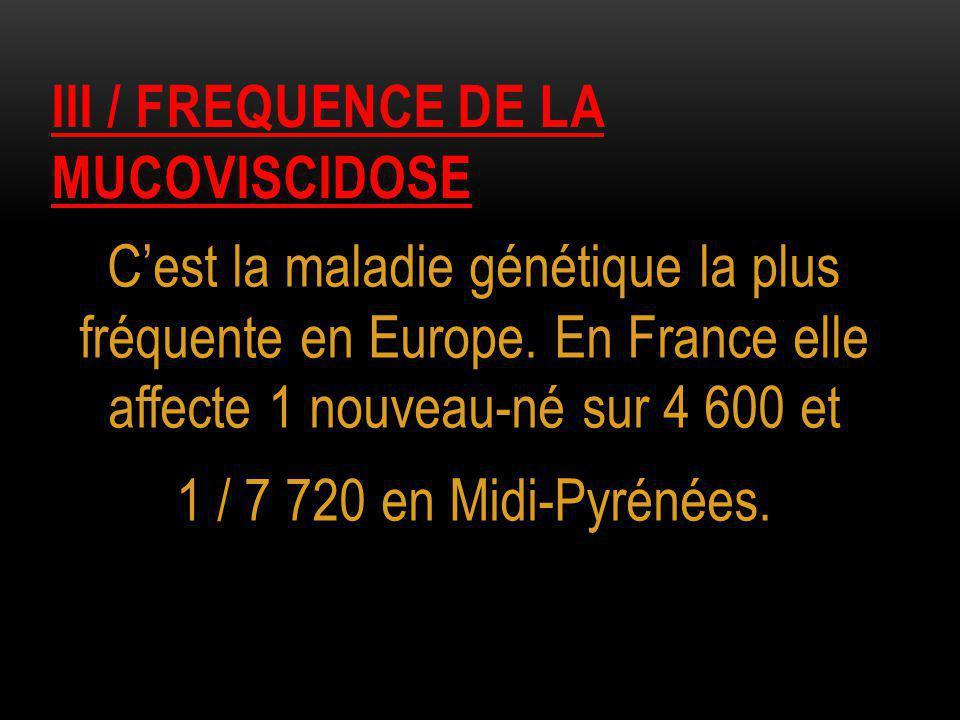III / FREQUENCE DE LA MUCOVISCIDOSE C'est la maladie génétique la plus fréquente en Europe. En France elle affecte 1 nouveau-né sur 4 600 et 1 / 7 720