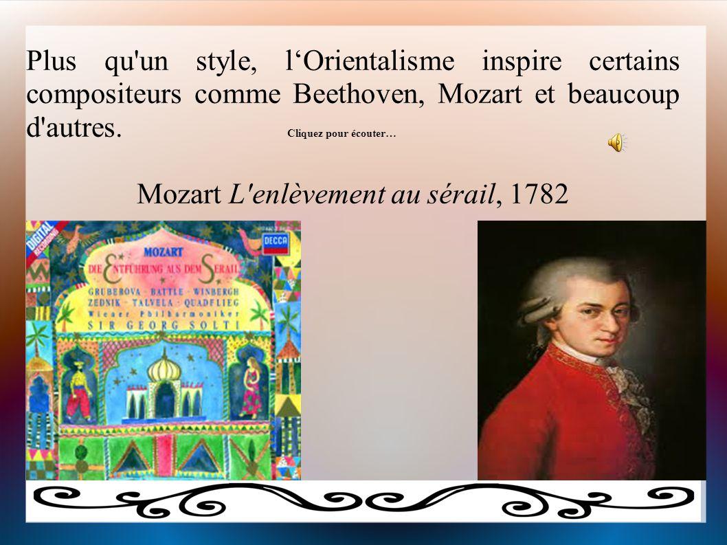 Plus qu'un style, l'Orientalisme inspire certains compositeurs comme Beethoven, Mozart et beaucoup d'autres. Cliquez pour écouter… Mozart L'enlèvement