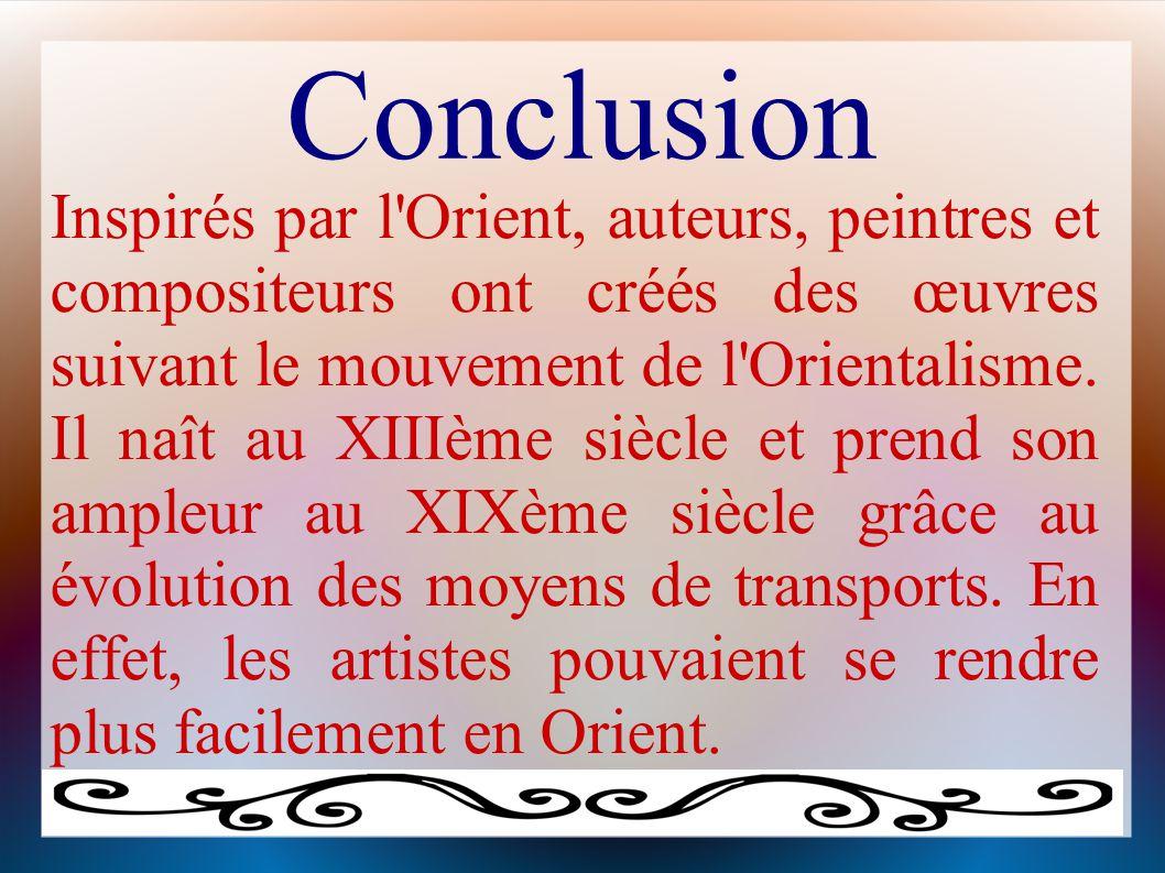 Conclusion Inspirés par l'Orient, auteurs, peintres et compositeurs ont créés des œuvres suivant le mouvement de l'Orientalisme. Il naît au XIIIème si