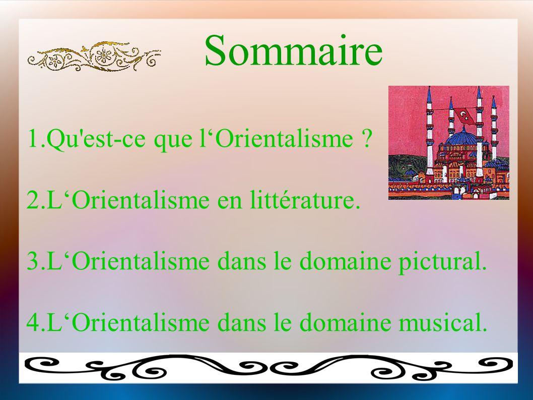 Sommaire 1.Qu'est-ce que l'Orientalisme ? 2.L'Orientalisme en littérature. 3.L'Orientalisme dans le domaine pictural. 4.L'Orientalisme dans le domaine