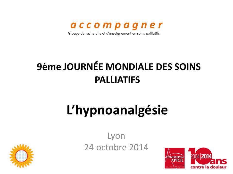 9ème JOURNÉE MONDIALE DES SOINS PALLIATIFS L'hypnoanalgésie Lyon 24 octobre 2014 a c c o m p a g n e r Groupe de recherche et d'enseignement en soins