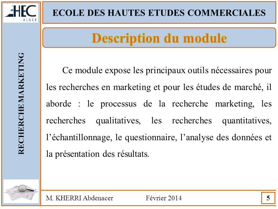 ECOLE DES HAUTES ETUDES COMMERCIALES RECHERCHE MARKETING M. KHERRI Abdenacer Février 2014 5 Ce module expose les principaux outils nécessaires pour le