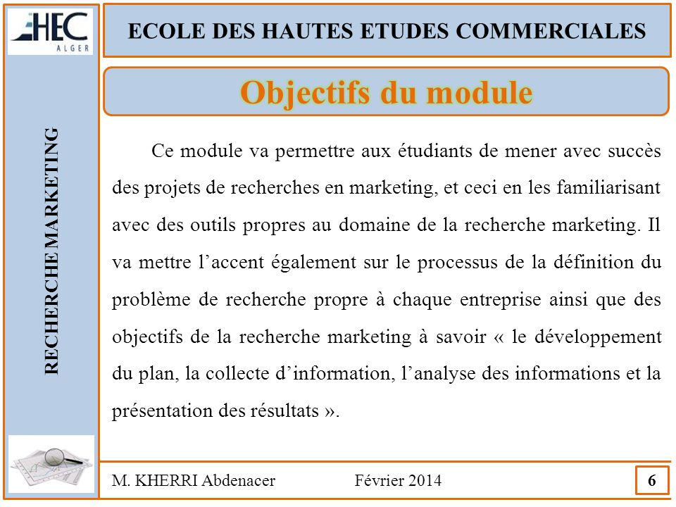 ECOLE DES HAUTES ETUDES COMMERCIALES RECHERCHE MARKETING M. KHERRI Abdenacer Février 2014 6 Ce module va permettre aux étudiants de mener avec succès