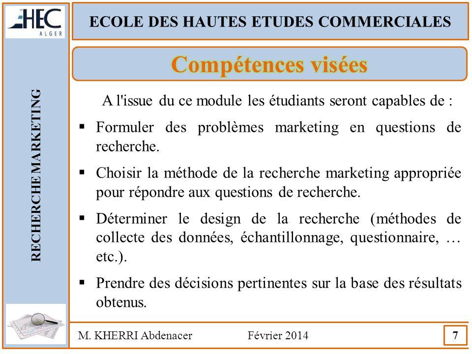 ECOLE DES HAUTES ETUDES COMMERCIALES RECHERCHE MARKETING M. KHERRI Abdenacer Février 2014 7 A l'issue du ce module les étudiants seront capables de :