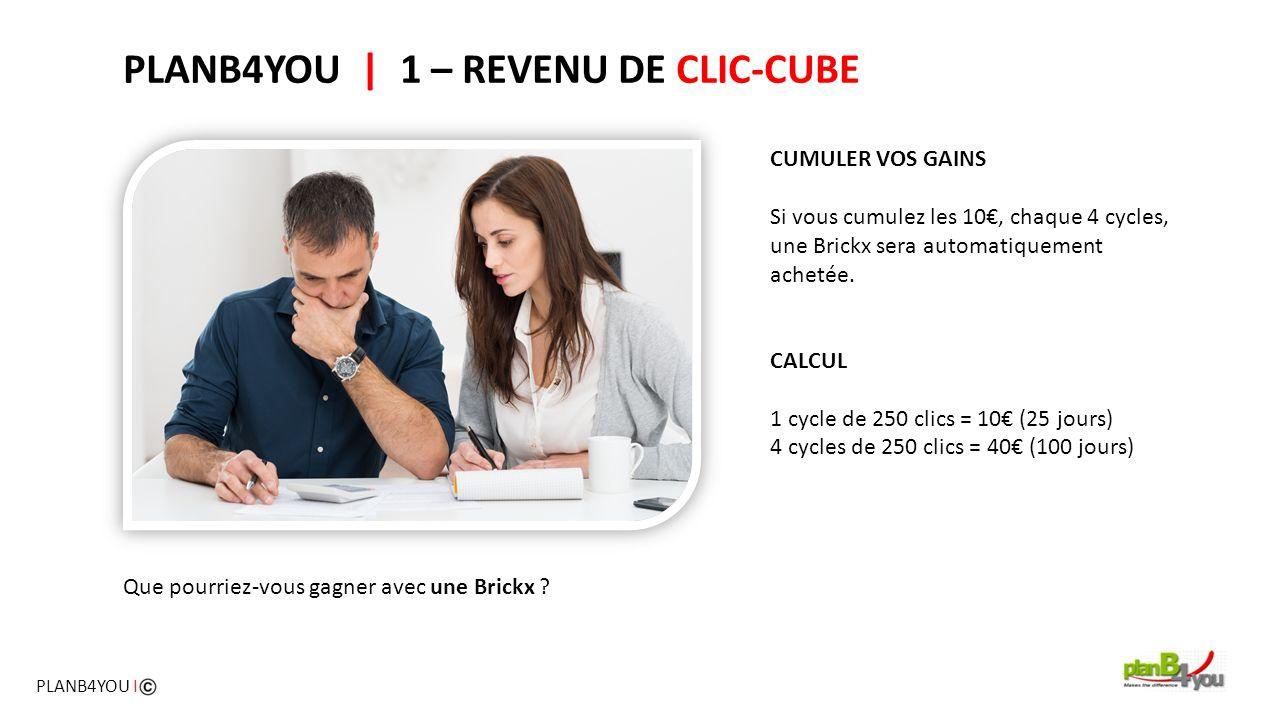 PLANB4YOU   1 – REVENU DE CLIC-CUBE CUMULER VOS GAINS Si vous cumulez les 10€, chaque 4 cycles, une Brickx sera automatiquement achetée. CALCUL 1 cycl