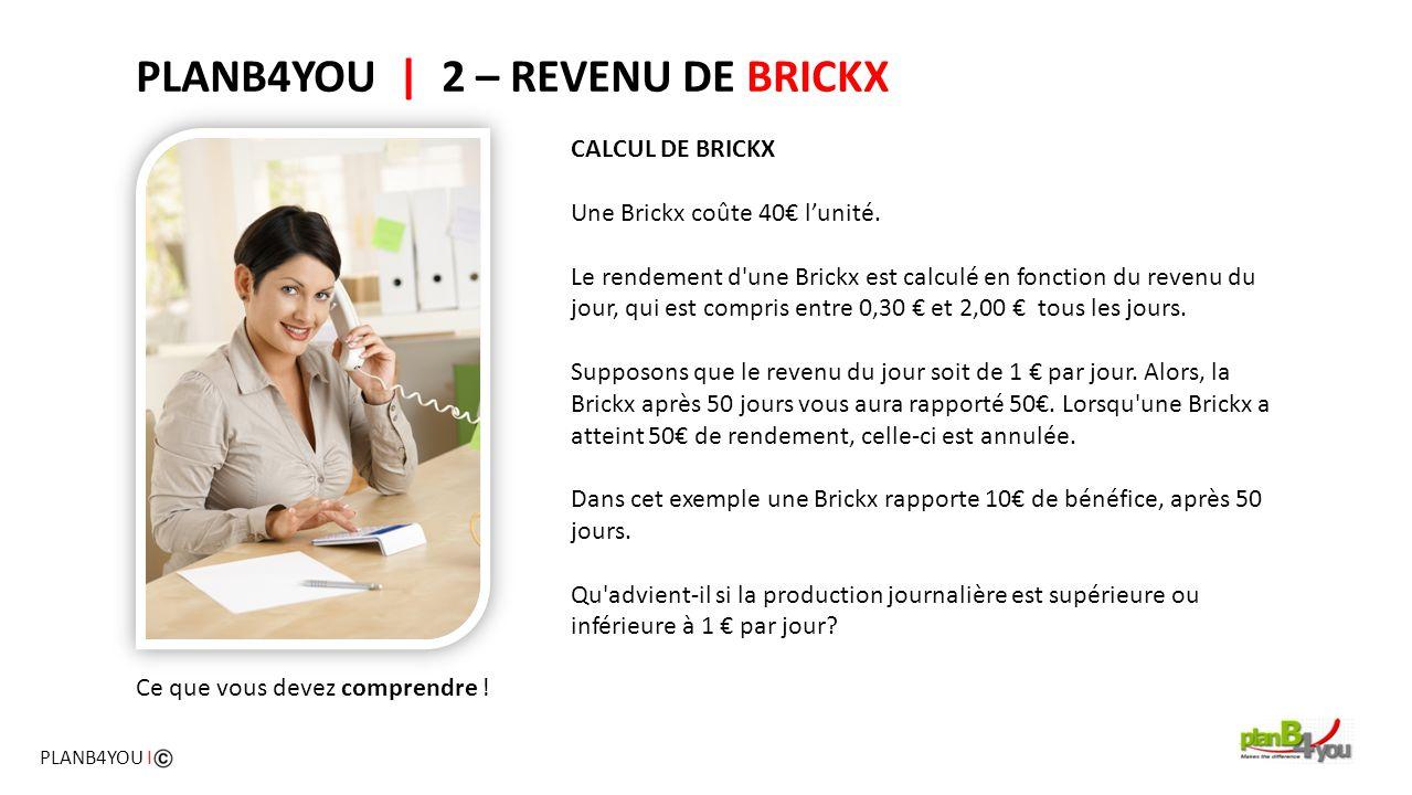 PLANB4YOU   2 – REVENU DE BRICKX CALCUL DE BRICKX Une Brickx coûte 40€ l'unité. Le rendement d'une Brickx est calculé en fonction du revenu du jour, q