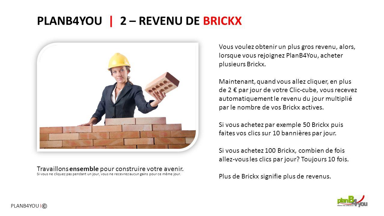 PLANB4YOU   2 – REVENU DE BRICKX Vous voulez obtenir un plus gros revenu, alors, lorsque vous rejoignez PlanB4You, acheter plusieurs Brickx. Maintenan