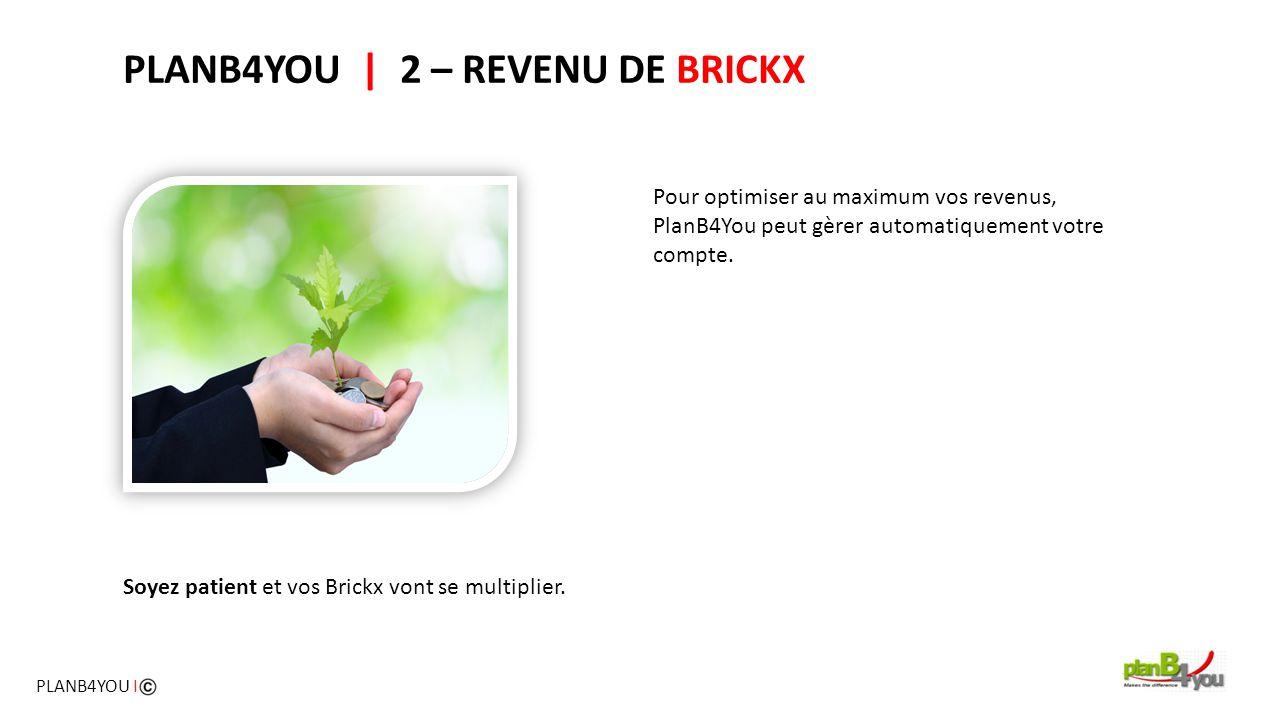Soyez patient et vos Brickx vont se multiplier. PLANB4YOU   2 – REVENU DE BRICKX Pour optimiser au maximum vos revenus, PlanB4You peut gèrer automatiq