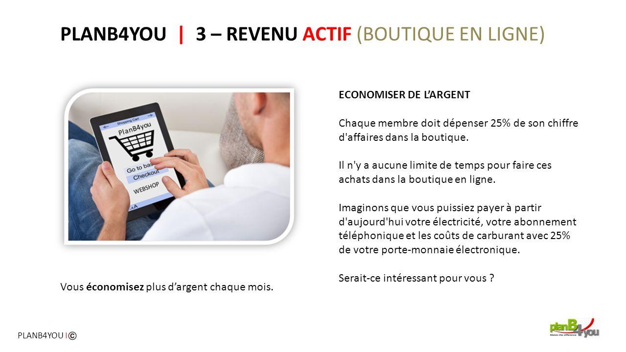 PLANB4YOU   3 – REVENU ACTIF (BOUTIQUE EN LIGNE) ECONOMISER DE L'ARGENT Chaque membre doit dépenser 25% de son chiffre d'affaires dans la boutique. Il