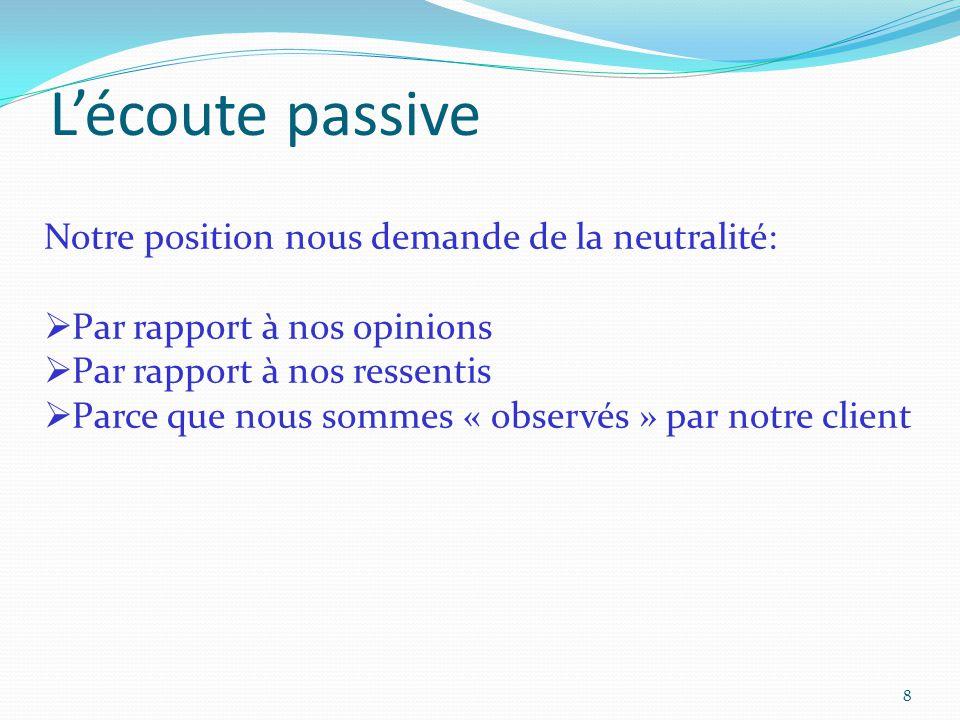 8 L'écoute passive Notre position nous demande de la neutralité:  Par rapport à nos opinions  Par rapport à nos ressentis  Parce que nous sommes «