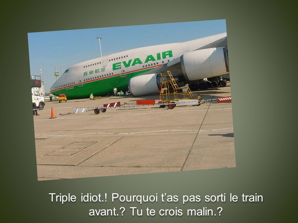 Triple idiot.! Pourquoi t'as pas sorti le train avant.? Tu te crois malin.?