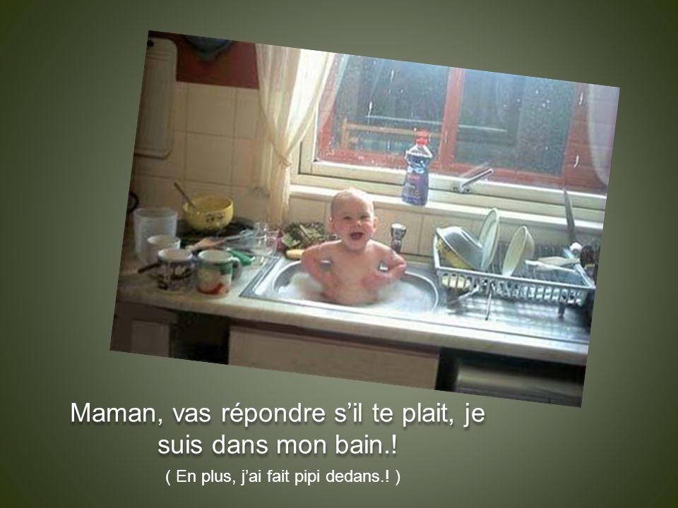 Maman, vas répondre s'il te plait, je suis dans mon bain.! ( En plus, j'ai fait pipi dedans.! )