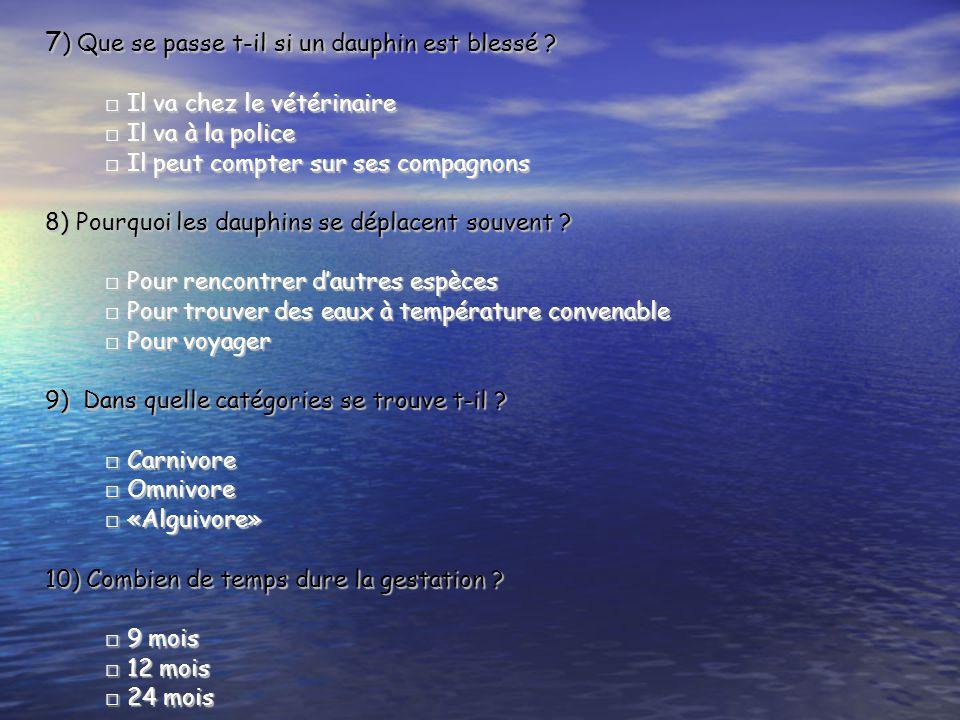 7 ) Que se passe t-il si un dauphin est blessé ? □ Il va chez le vétérinaire □ Il va à la police □ Il peut compter sur ses compagnons 8) Pourquoi les