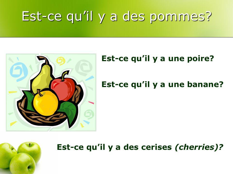 Est-ce qu'il y a des pommes. Est-ce qu'il y a une poire.