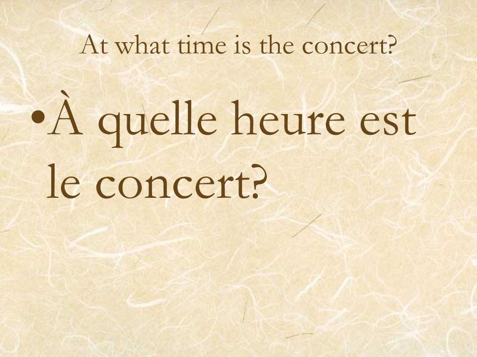 At what time is the concert? À quelle heure est le concert?