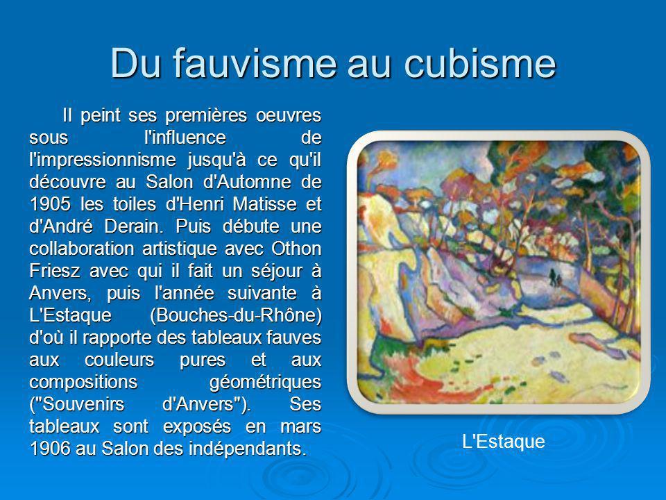 Du fauvisme au cubisme Il peint ses premières oeuvres sous l'influence de l'impressionnisme jusqu'à ce qu'il découvre au Salon d'Automne de 1905 les t